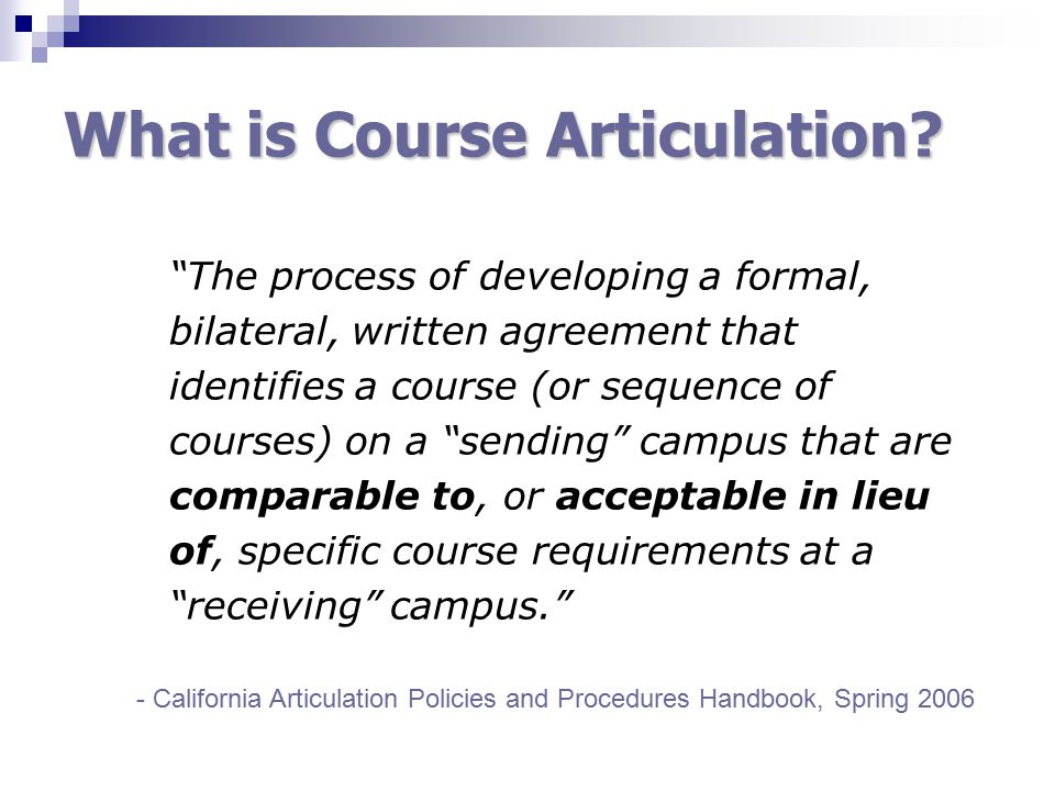 """What is Course Articulation? """"The process of developing a formal, bilateral, written agreement that identifies a course (or sequence of courses) on a"""