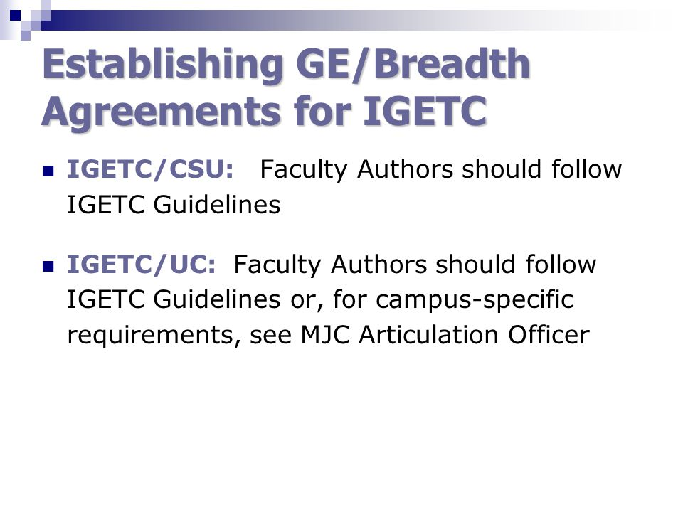 Establishing GE/Breadth Agreements for IGETC IGETC/CSU: Faculty Authors should follow IGETC Guidelines IGETC/UC: Faculty Authors should follow IGETC Guidelines or, for campus-specific requirements, see MJC Articulation Officer