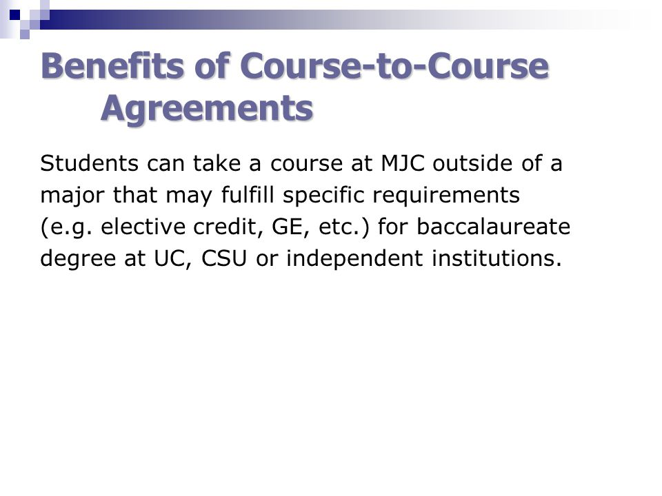Benefits of Course-to-Course Agreements Students can take a course at MJC outside of a major that may fulfill specific requirements (e.g.