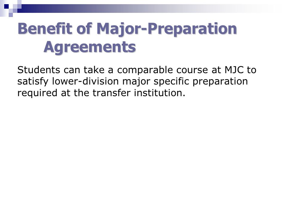 Benefit of Major-Preparation Agreements Students can take a comparable course at MJC to satisfy lower-division major specific preparation required at the transfer institution.