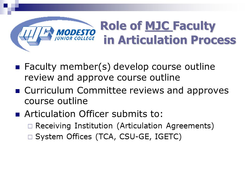 Role of Receiving Faculty in Articulation Process Review MJC course outline Identify comparable courses at receiving institution Authorize acceptance of specific courses  Individual Faculty members/departments  System Review Committees (TCA, CSU-GE, IGETC)