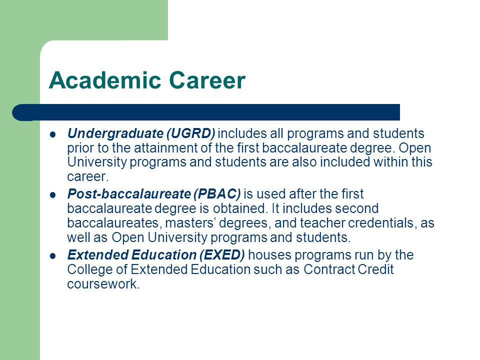Academic Career Undergraduate (UGRD) includes all programs and students prior to the attainment of the first baccalaureate degree.