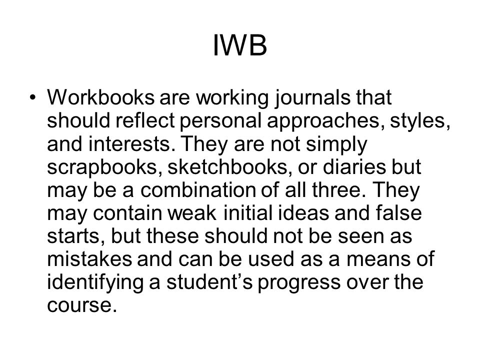 IWB Workbooks are working journals that should reflect personal approaches, styles, and interests.