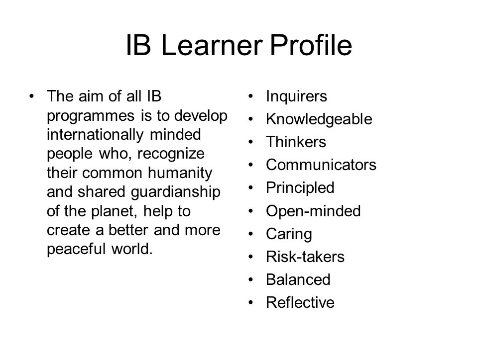 IB Learner Profile The aim of all IB programmes is to develop internationally minded people who, recognize their common humanity and shared guardianship of the planet, help to create a better and more peaceful world.