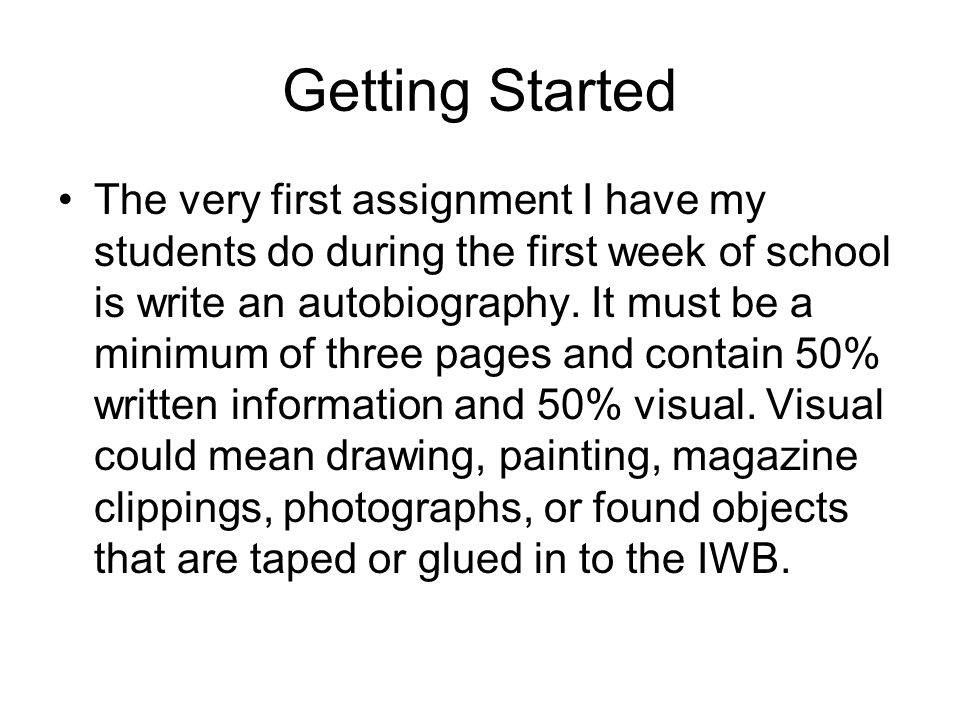Getting Started The very first assignment I have my students do during the first week of school is write an autobiography.