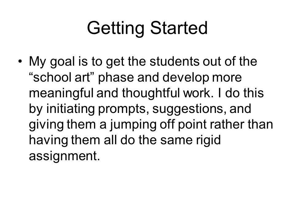 Getting Started My goal is to get the students out of the school art phase and develop more meaningful and thoughtful work.