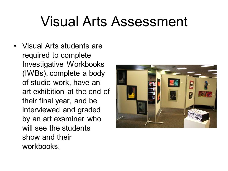 Visual Arts Assessment Visual Arts students are required to complete Investigative Workbooks (IWBs), complete a body of studio work, have an art exhibition at the end of their final year, and be interviewed and graded by an art examiner who will see the students show and their workbooks.