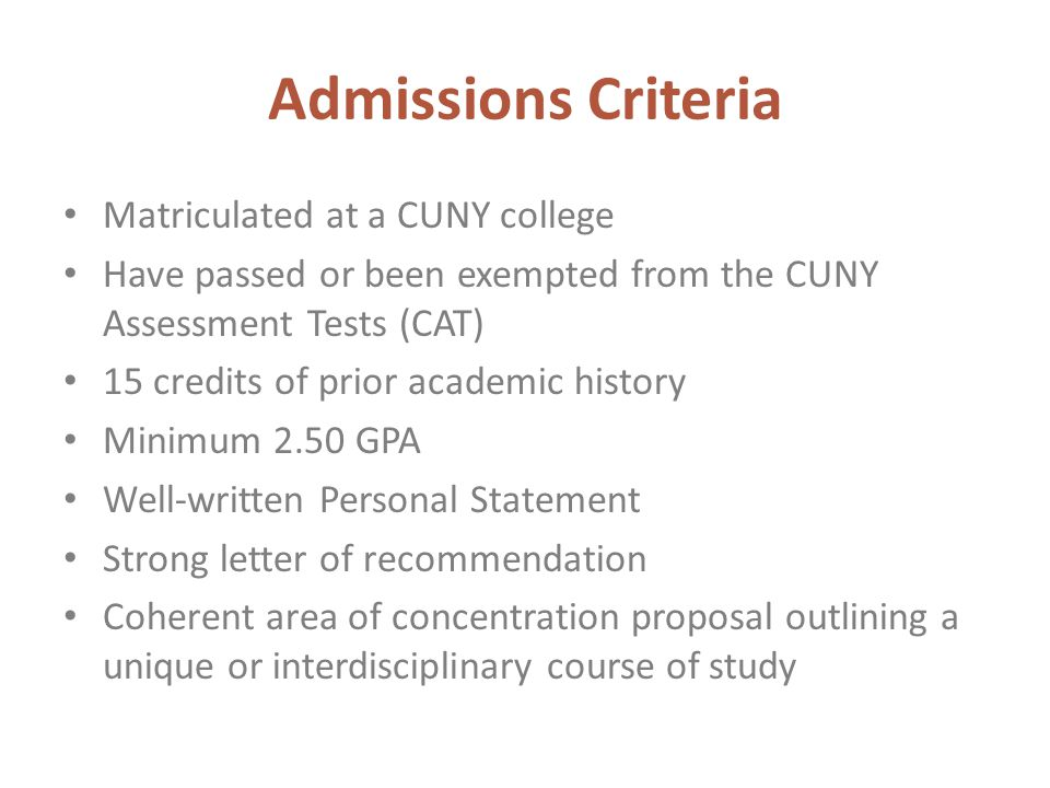 Admissions Criteria Matriculated at a CUNY college Have passed or been exempted from the CUNY Assessment Tests (CAT) 15 credits of prior academic history Minimum 2.50 GPA Well-written Personal Statement Strong letter of recommendation Coherent area of concentration proposal outlining a unique or interdisciplinary course of study