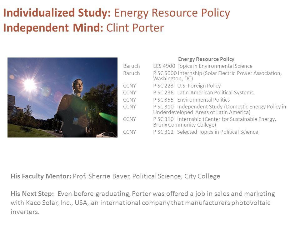 Individualized Study: Energy Resource Policy Independent Mind: Clint Porter Energy Resource Policy BaruchEES 4900 Topics in Environmental Science Baruch P SC 5000 Internship (Solar Electric Power Association, Washington, DC) CCNY P SC 223 U.S.