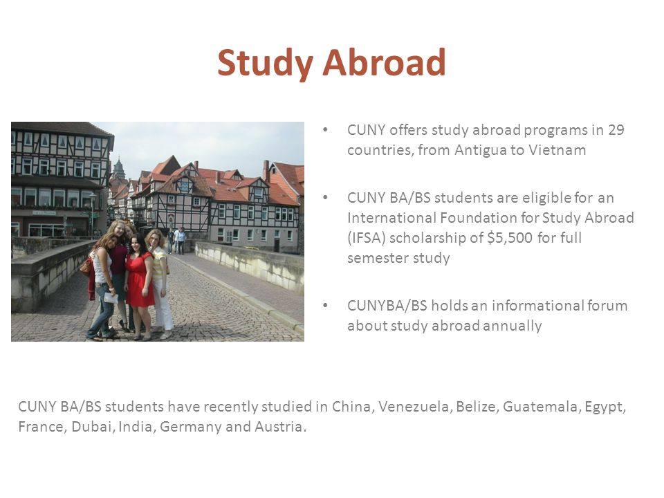 Study Abroad CUNY offers study abroad programs in 29 countries, from Antigua to Vietnam CUNY BA/BS students are eligible for an International Foundation for Study Abroad (IFSA) scholarship of $5,500 for full semester study CUNYBA/BS holds an informational forum about study abroad annually CUNY BA/BS students have recently studied in China, Venezuela, Belize, Guatemala, Egypt, France, Dubai, India, Germany and Austria.