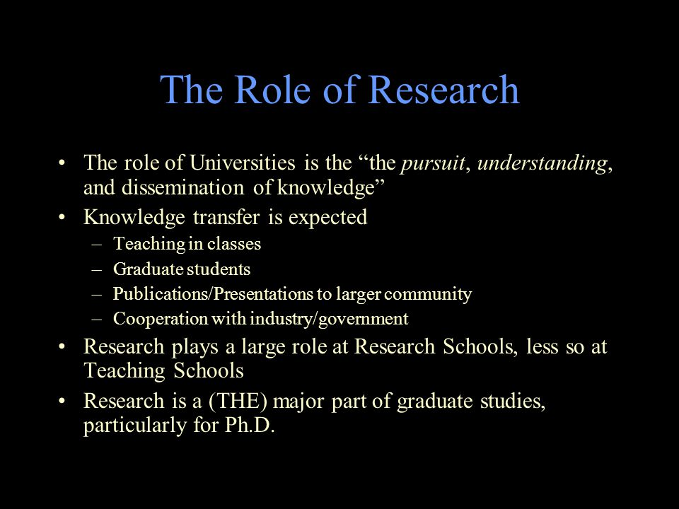 The Role of Research The role of Universities is the the pursuit, understanding, and dissemination of knowledge Knowledge transfer is expected –Teaching in classes –Graduate students –Publications/Presentations to larger community –Cooperation with industry/government Research plays a large role at Research Schools, less so at Teaching Schools Research is a (THE) major part of graduate studies, particularly for Ph.D.