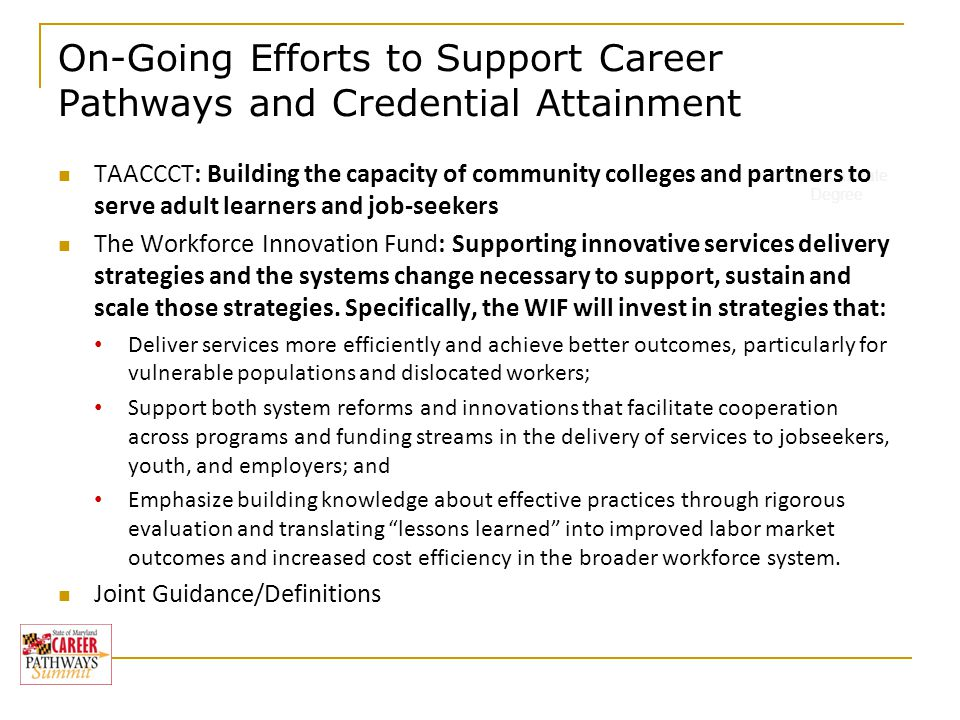 On-Going Efforts to Support Career Pathways and Credential Attainment Baccalaureate Degree TAACCCT: Building the capacity of community colleges and partners to serve adult learners and job-seekers The Workforce Innovation Fund: Supporting innovative services delivery strategies and the systems change necessary to support, sustain and scale those strategies.
