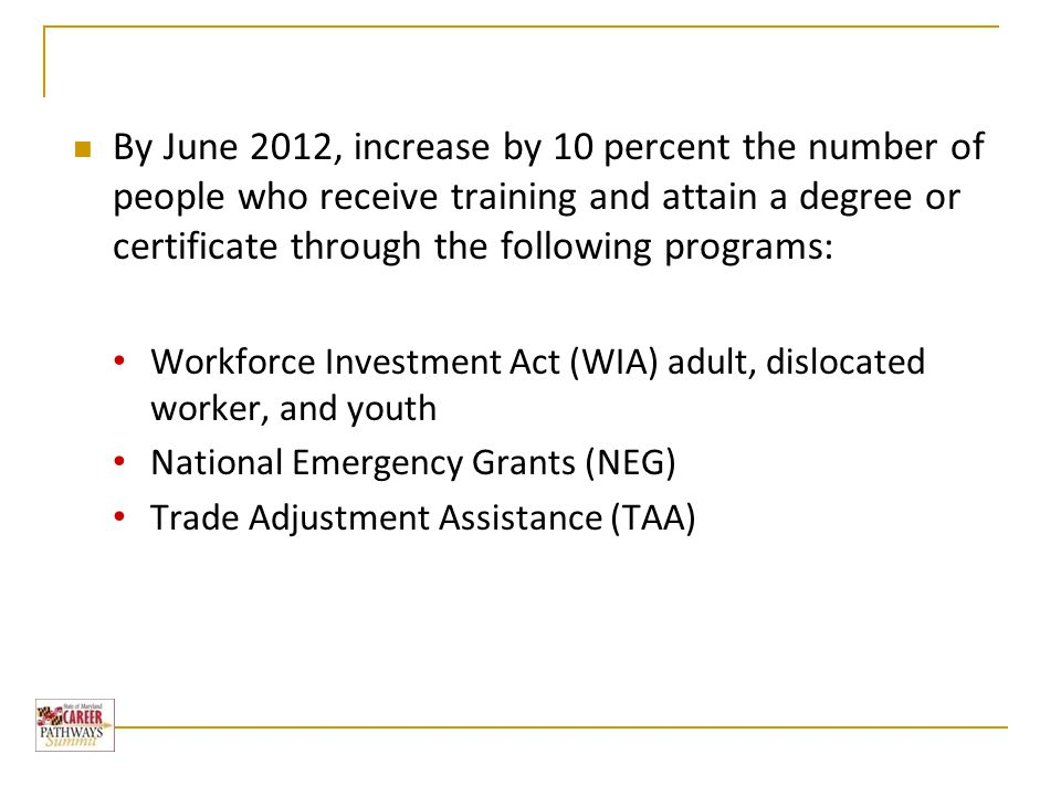 By June 2012, increase by 10 percent the number of people who receive training and attain a degree or certificate through the following programs: Workforce Investment Act (WIA) adult, dislocated worker, and youth National Emergency Grants (NEG) Trade Adjustment Assistance (TAA)