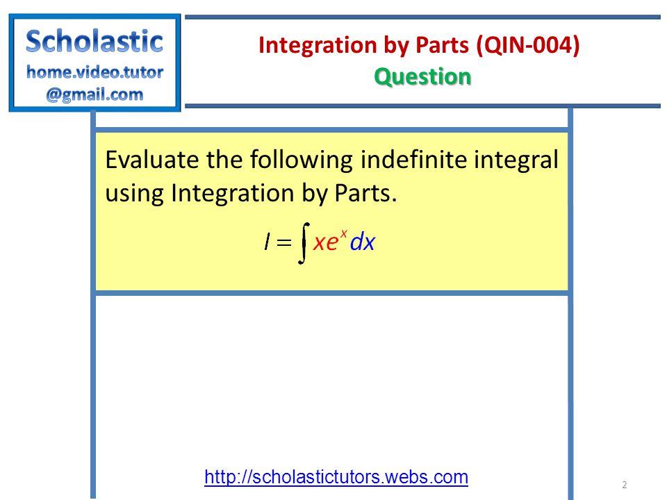 http://scholastictutors.webs.com Question Integration by Parts (QIN-004) Question Evaluate the following indefinite integral using Integration by Part