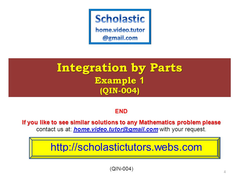 International Baccalaureate (IB) Integration by Parts Example 1 (QIN-004) http://scholastictutors.webs.com (QIN-004) 4 END If you like to see similar solutions to any Mathematics problem please contact us at: home.video.tutor@gmail.com with your request.home.video.tutor@gmail.com