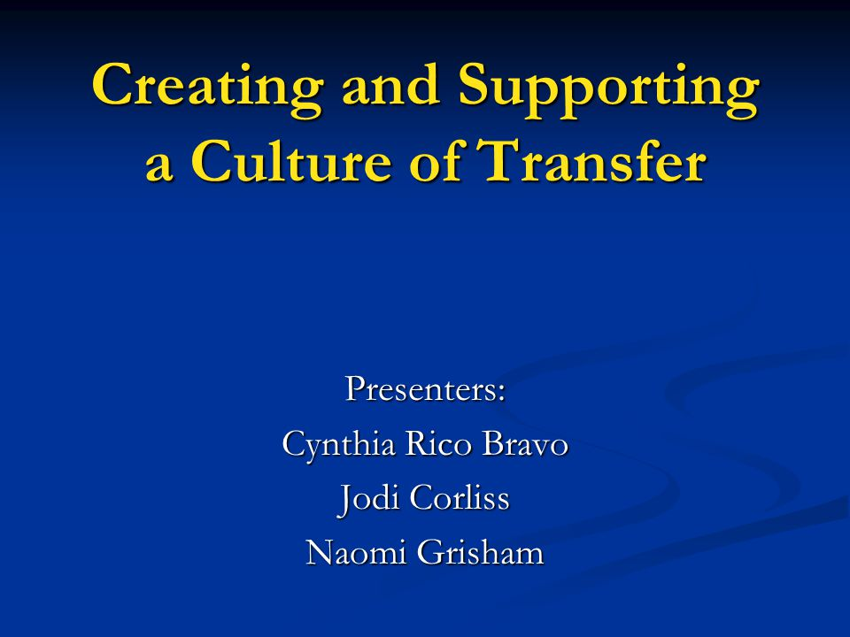 Creating and Supporting a Culture of Transfer Presenters: Cynthia Rico Bravo Jodi Corliss Naomi Grisham
