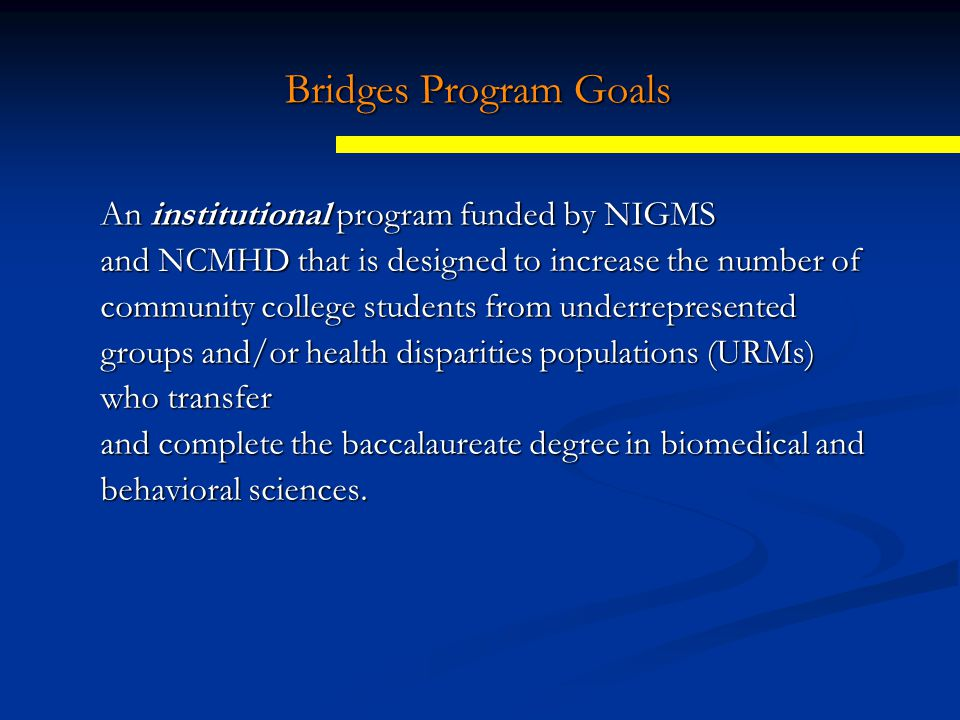 Bridges Program Goals An institutional program funded by NIGMS and NCMHD that is designed to increase the number of community college students from underrepresented groups and/or health disparities populations (URMs) who transfer and complete the baccalaureate degree in biomedical and behavioral sciences.