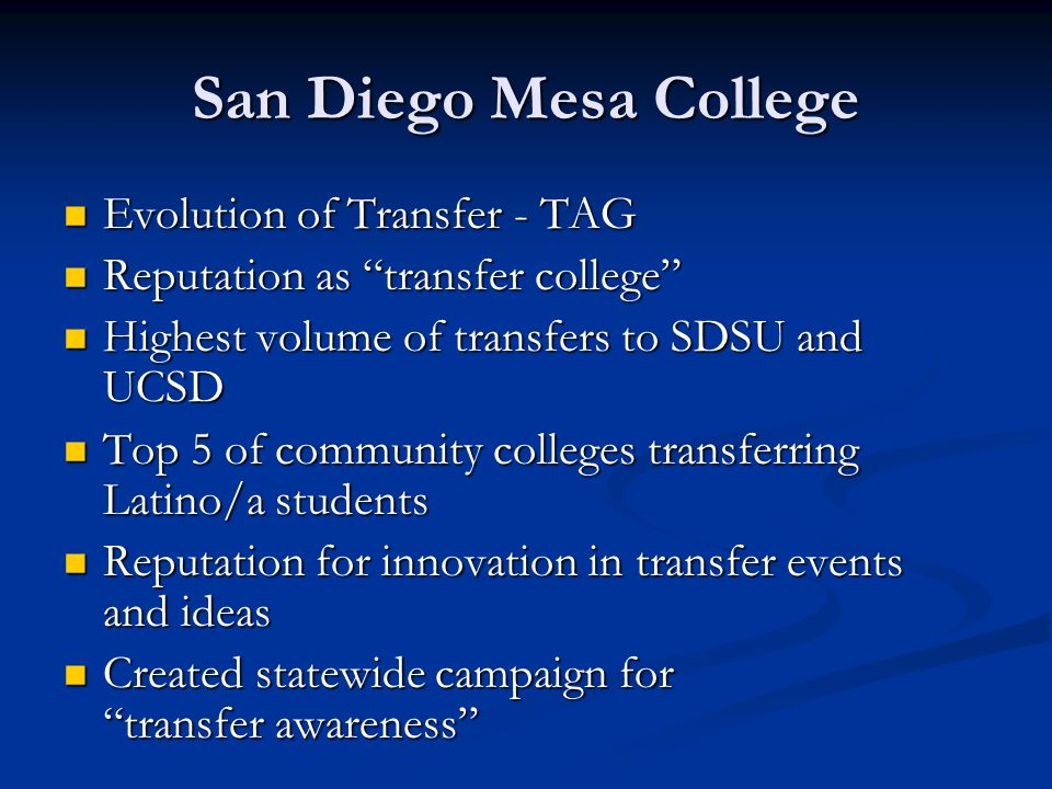 San Diego Mesa College Evolution of Transfer - TAG Evolution of Transfer - TAG Reputation as transfer college Reputation as transfer college Highest volume of transfers to SDSU and UCSD Highest volume of transfers to SDSU and UCSD Top 5 of community colleges transferring Latino/a students Top 5 of community colleges transferring Latino/a students Reputation for innovation in transfer events and ideas Reputation for innovation in transfer events and ideas Created statewide campaign for transfer awareness Created statewide campaign for transfer awareness