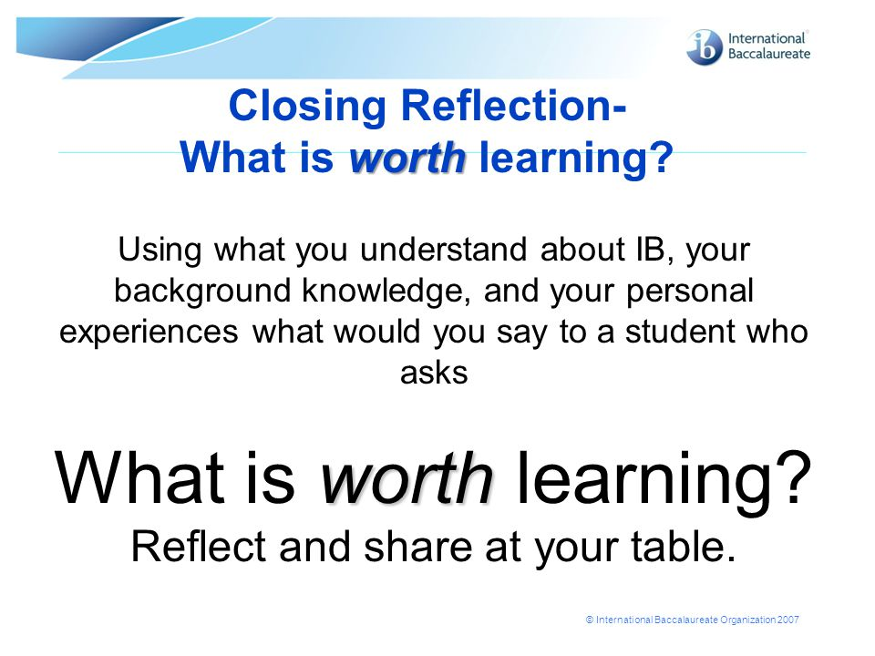 © International Baccalaureate Organization 2007 worth Closing Reflection- What is worth learning.