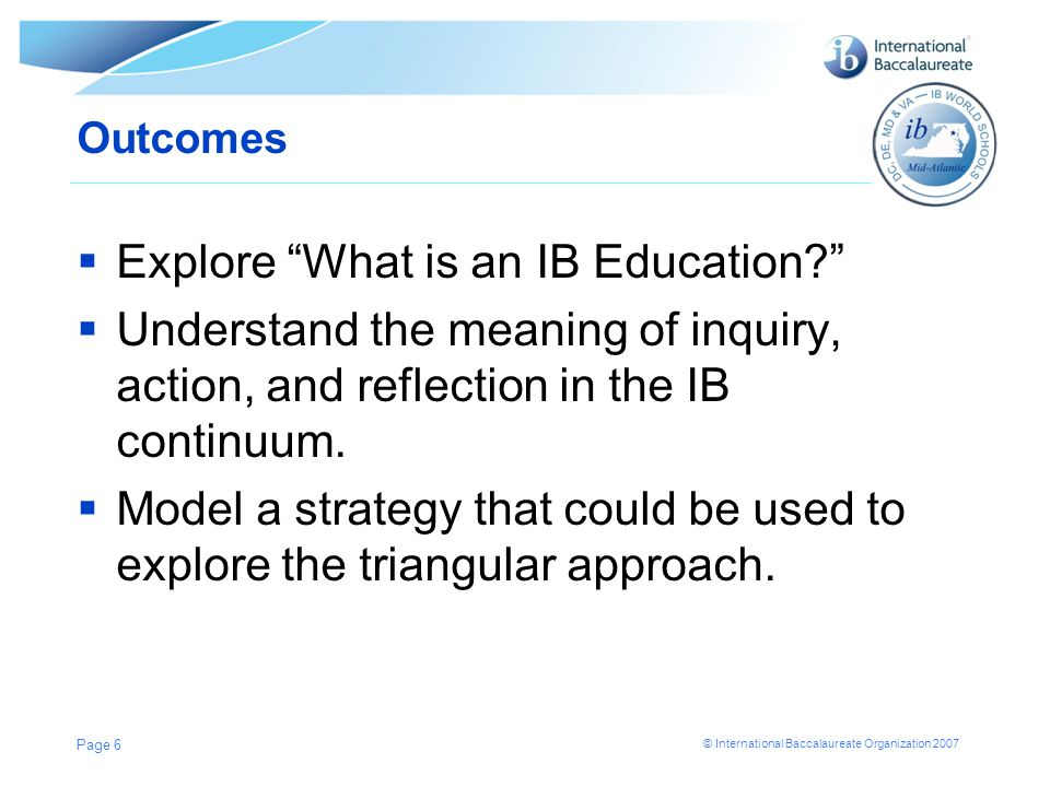 © International Baccalaureate Organization 2007 Outcomes  Explore What is an IB Education?  Understand the meaning of inquiry, action, and reflection in the IB continuum.
