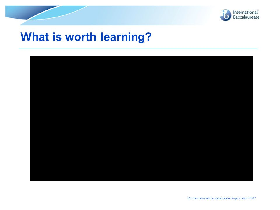 © International Baccalaureate Organization 2007 What is worth learning?