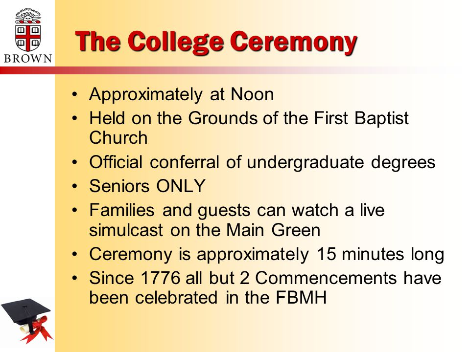 The College Ceremony Approximately at Noon Held on the Grounds of the First Baptist Church Official conferral of undergraduate degrees Seniors ONLY Families and guests can watch a live simulcast on the Main Green Ceremony is approximately 15 minutes long Since 1776 all but 2 Commencements have been celebrated in the FBMH