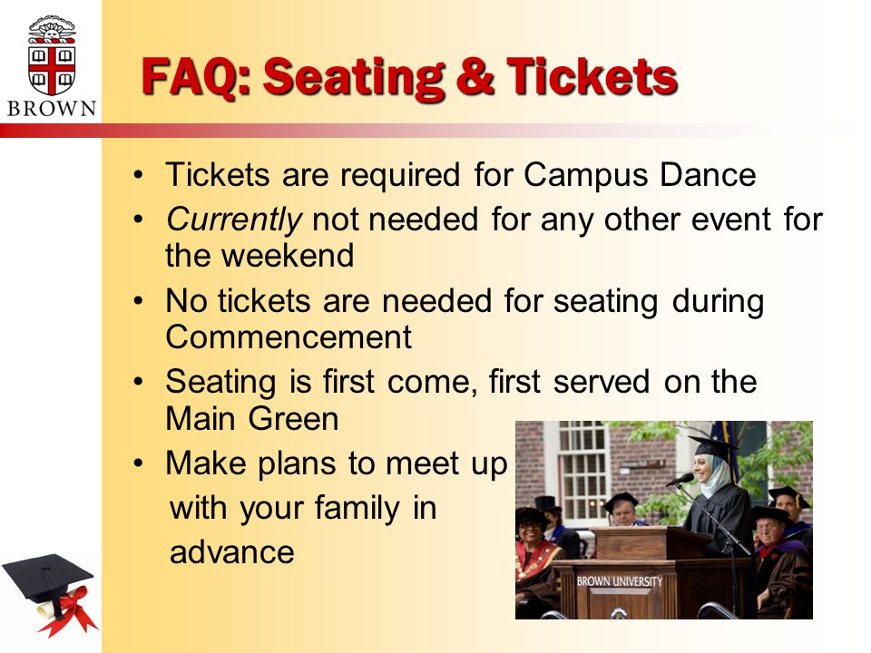 FAQ: Seating & Tickets Tickets are required for Campus Dance Currently not needed for any other event for the weekend No tickets are needed for seating during Commencement Seating is first come, first served on the Main Green Make plans to meet up with your family in advance