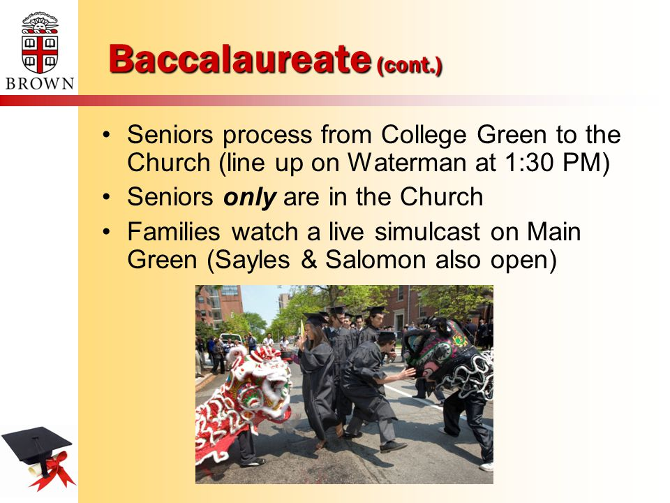 Baccalaureate (cont.) Seniors process from College Green to the Church (line up on Waterman at 1:30 PM) Seniors only are in the Church Families watch a live simulcast on Main Green (Sayles & Salomon also open)