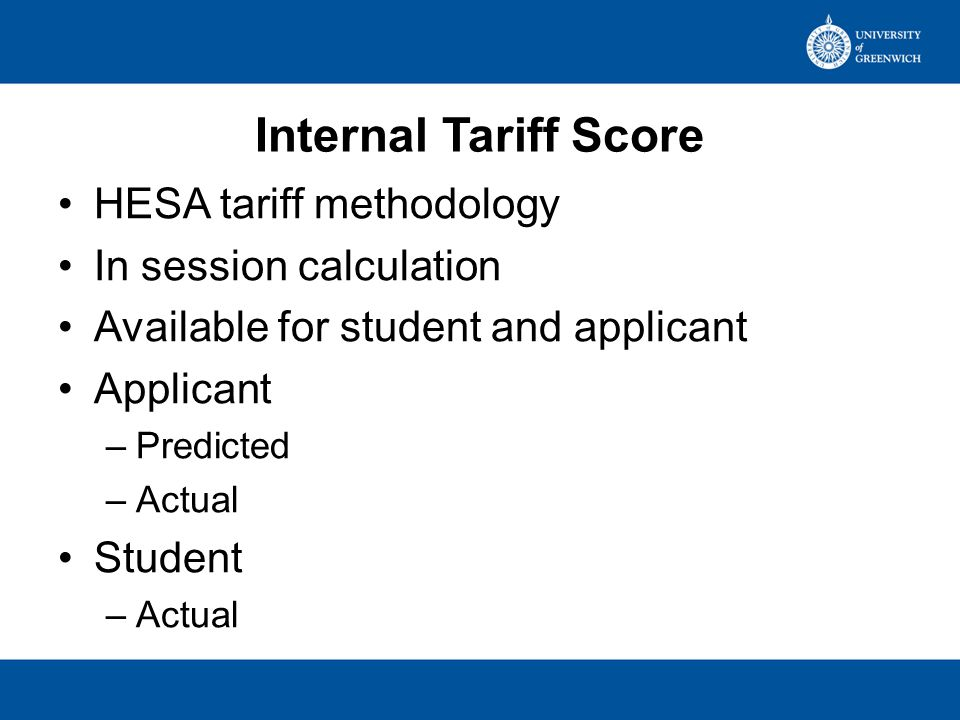 Internal Tariff Score HESA tariff methodology In session calculation Available for student and applicant Applicant –Predicted –Actual Student –Actual
