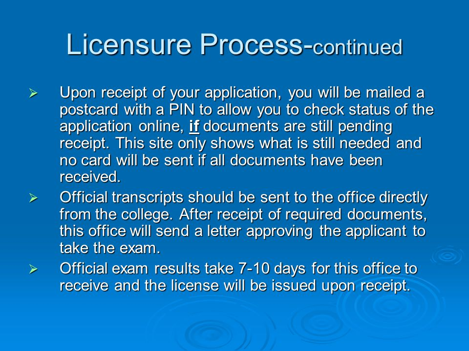 Licensure Process- continued  Upon receipt of your application, you will be mailed a postcard with a PIN to allow you to check status of the application online, if documents are still pending receipt.