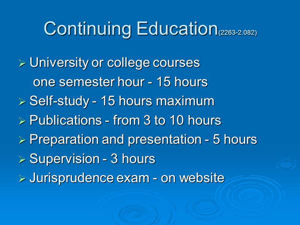 Continuing Education (2263-2.082)  University or college courses one semester hour - 15 hours one semester hour - 15 hours  Self-study - 15 hours maximum  Publications - from 3 to 10 hours  Preparation and presentation - 5 hours  Supervision - 3 hours  Jurisprudence exam - on website