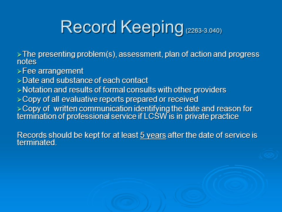 Record Keeping (2263-3.040)  The presenting problem(s), assessment, plan of action and progress notes  Fee arrangement  Date and substance of each contact  Notation and results of formal consults with other providers  Copy of all evaluative reports prepared or received  Copy of written communication identifying the date and reason for termination of professional service if LCSW is in private practice Records should be kept for at least 5 years after the date of service is terminated.