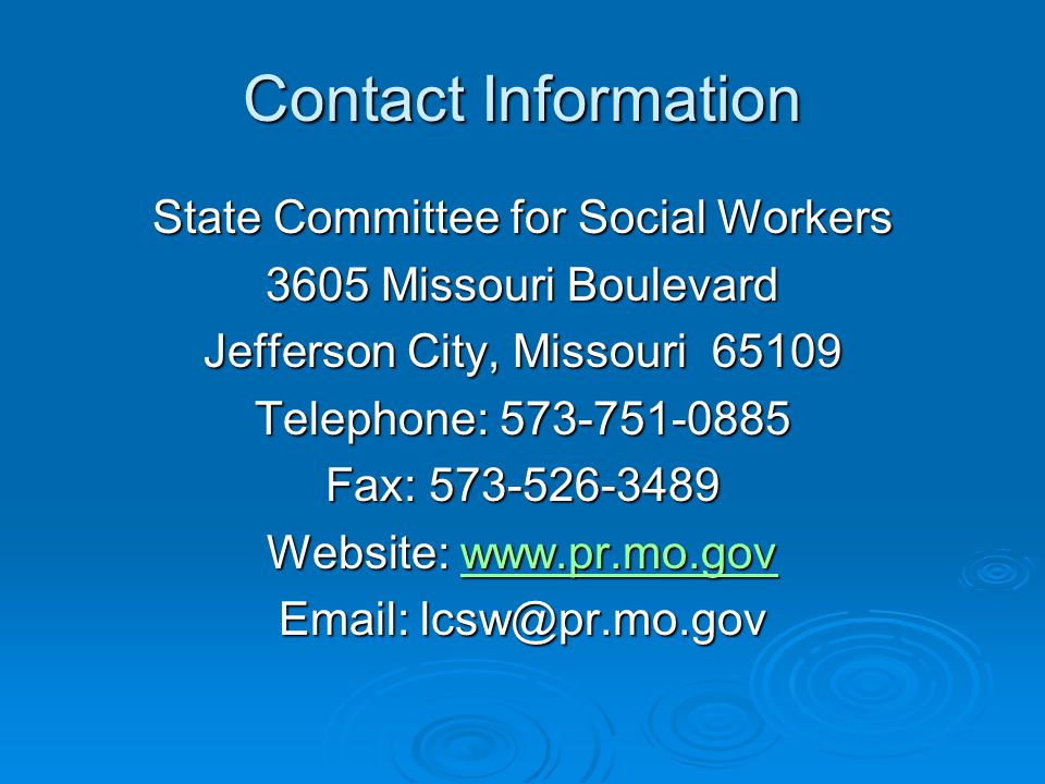 Contact Information State Committee for Social Workers 3605 Missouri Boulevard Jefferson City, Missouri 65109 Telephone: 573-751-0885 Fax: 573-526-3489 Website: www.pr.mo.gov www.pr.mo.gov Email: lcsw@pr.mo.gov