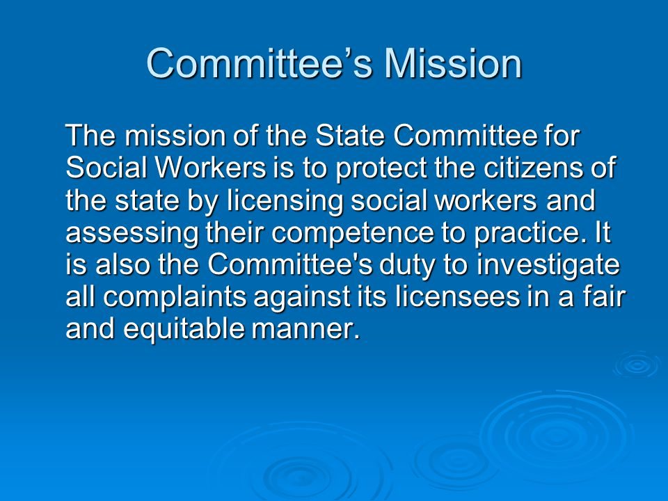 Committee's Mission The mission of the State Committee for Social Workers is to protect the citizens of the state by licensing social workers and assessing their competence to practice.