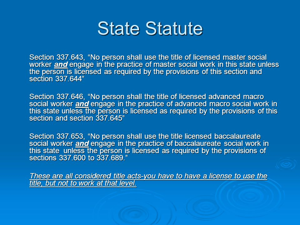 State Statute Section 337.643, No person shall use the title of licensed master social worker and engage in the practice of master social work in this state unless the person is licensed as required by the provisions of this section and section 337.644 Section 337.646, No person shall the title of licensed advanced macro social worker and engage in the practice of advanced macro social work in this state unless the person is licensed as required by the provisions of this section and section 337.645 Section 337.653, No person shall use the title licensed baccalaureate social worker and engage in the practice of baccalaureate social work in this state unless the person is licensed as required by the provisions of sections 337.600 to 337.689. These are all considered title acts-you have to have a license to use the title, but not to work at that level.