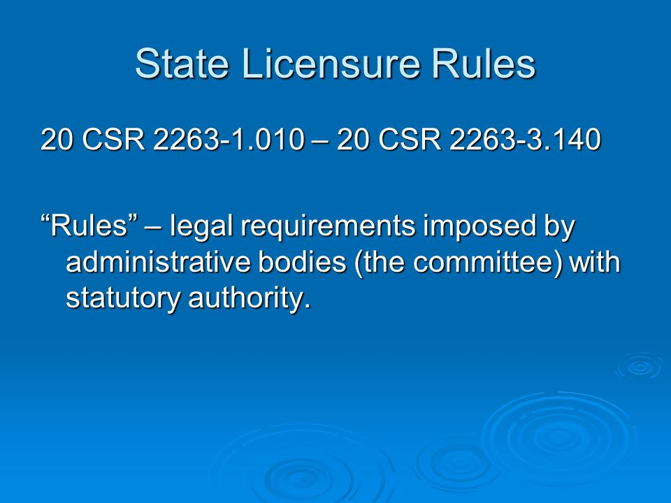 State Licensure Rules 20 CSR 2263-1.010 – 20 CSR 2263-3.140 Rules – legal requirements imposed by administrative bodies (the committee) with statutory authority.