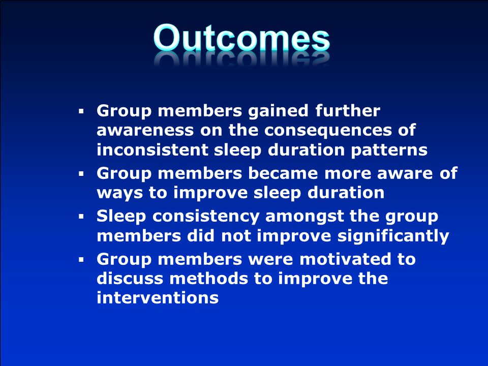  Group members gained further awareness on the consequences of inconsistent sleep duration patterns  Group members became more aware of ways to improve sleep duration  Sleep consistency amongst the group members did not improve significantly  Group members were motivated to discuss methods to improve the interventions