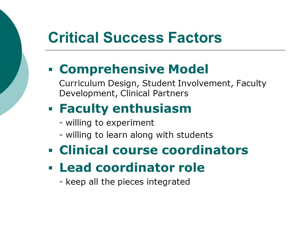 Critical Success Factors  Comprehensive Model Curriculum Design, Student Involvement, Faculty Development, Clinical Partners  Faculty enthusiasm - willing to experiment - willing to learn along with students  Clinical course coordinators  Lead coordinator role - keep all the pieces integrated