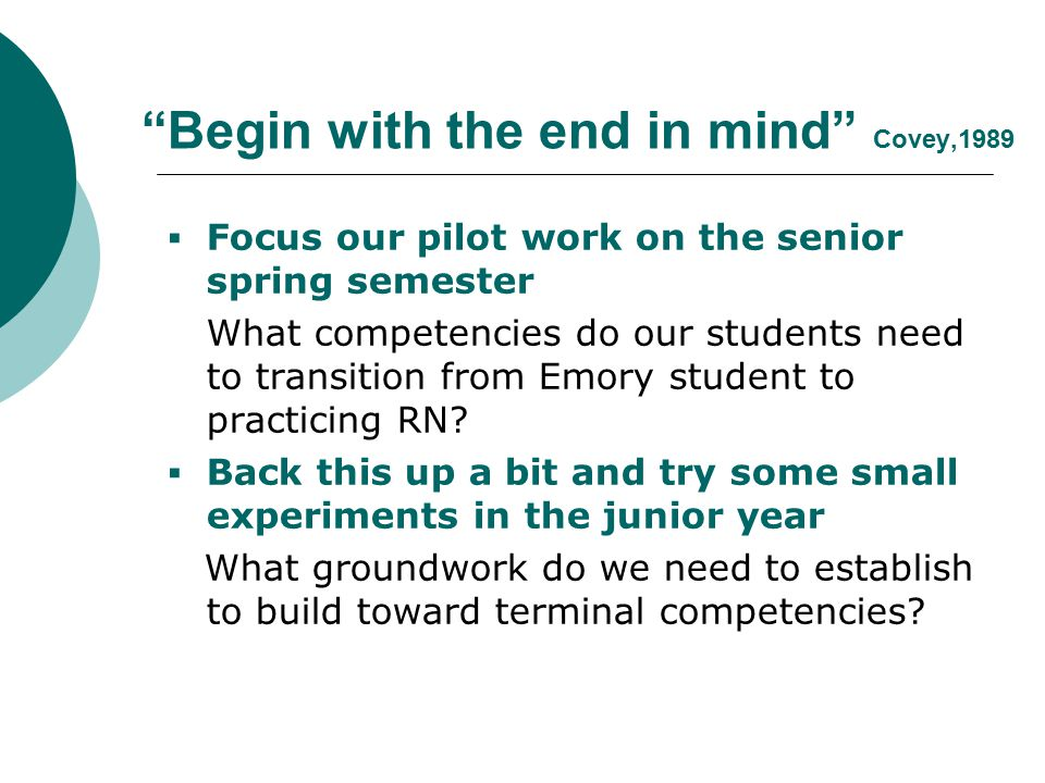 Begin with the end in mind Covey,1989  Focus our pilot work on the senior spring semester What competencies do our students need to transition from Emory student to practicing RN.