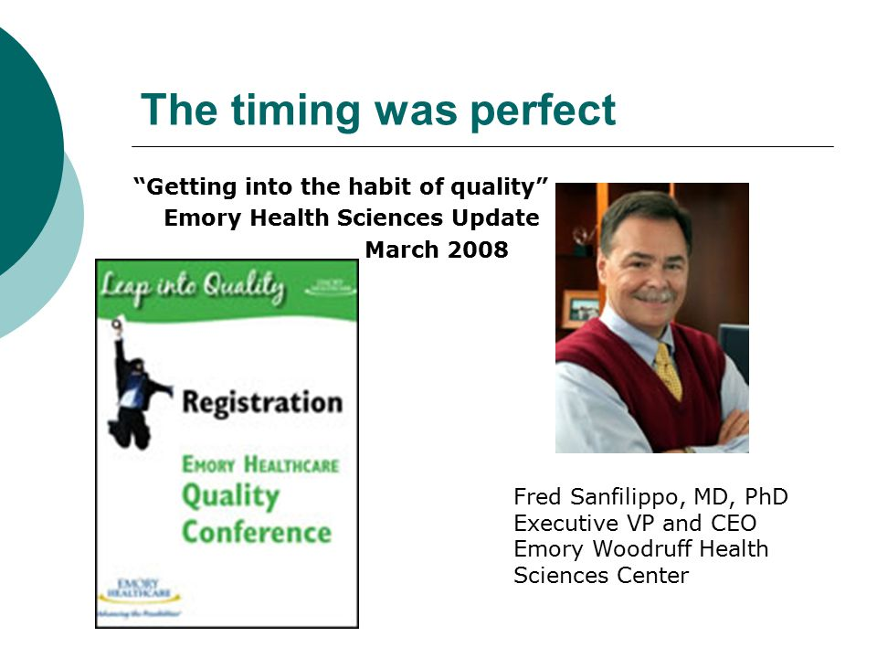 The timing was perfect Getting into the habit of quality Emory Health Sciences Update March 2008 Fred Sanfilippo, MD, PhD Executive VP and CEO Emory Woodruff Health Sciences Center