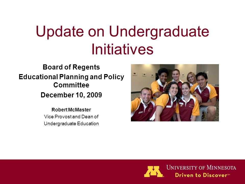 Update on Undergraduate Initiatives Board of Regents Educational Planning and Policy Committee December 10, 2009 Robert McMaster Vice Provost and Dean of Undergraduate Education