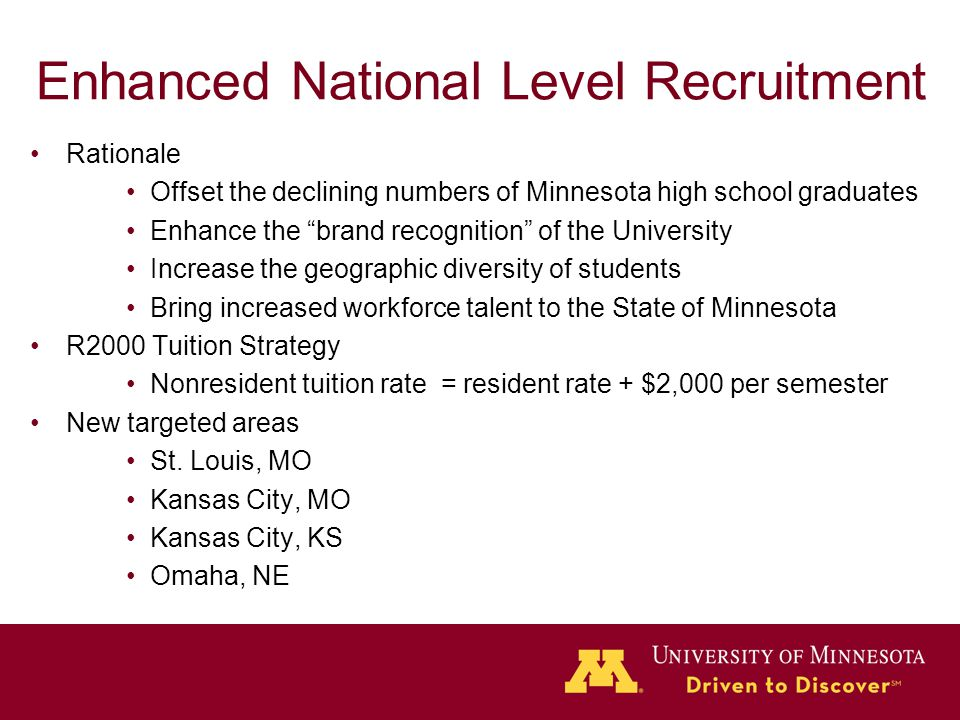 Enhanced National Level Recruitment Rationale Offset the declining numbers of Minnesota high school graduates Enhance the brand recognition of the University Increase the geographic diversity of students Bring increased workforce talent to the State of Minnesota R2000 Tuition Strategy Nonresident tuition rate = resident rate + $2,000 per semester New targeted areas St.