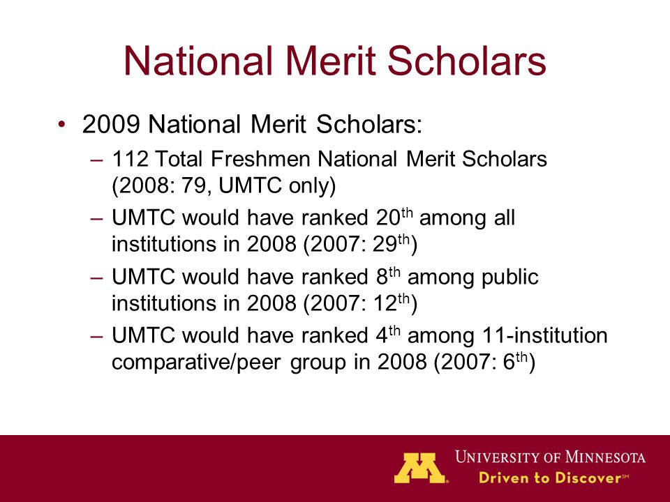 National Merit Scholars 2009 National Merit Scholars: –112 Total Freshmen National Merit Scholars (2008: 79, UMTC only) –UMTC would have ranked 20 th among all institutions in 2008 (2007: 29 th ) –UMTC would have ranked 8 th among public institutions in 2008 (2007: 12 th ) –UMTC would have ranked 4 th among 11-institution comparative/peer group in 2008 (2007: 6 th )