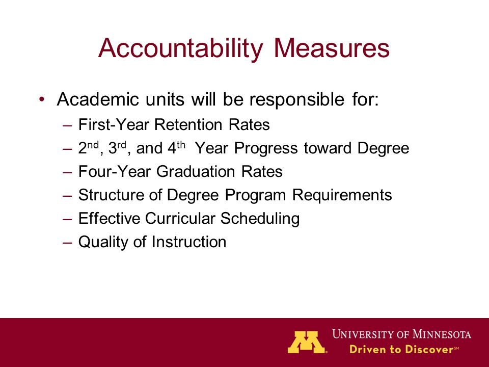 Accountability Measures Academic units will be responsible for: –First-Year Retention Rates –2 nd, 3 rd, and 4 th Year Progress toward Degree –Four-Year Graduation Rates –Structure of Degree Program Requirements –Effective Curricular Scheduling –Quality of Instruction