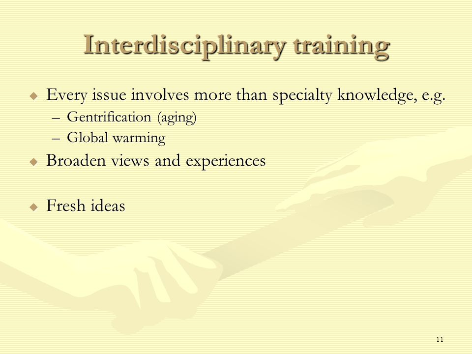 11 Interdisciplinary training  Every issue involves more than specialty knowledge, e.g.