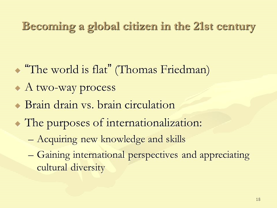 18 Becoming a global citizen in the 21st century  The world is flat (Thomas Friedman)  A two-way process  Brain drain vs.