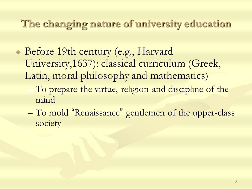 3 The changing nature of university education  Before 19th century (e.g., Harvard University,1637): classical curriculum (Greek, Latin, moral philosophy and mathematics) –To prepare the virtue, religion and discipline of the mind –To mold Renaissance gentlemen of the upper-class society