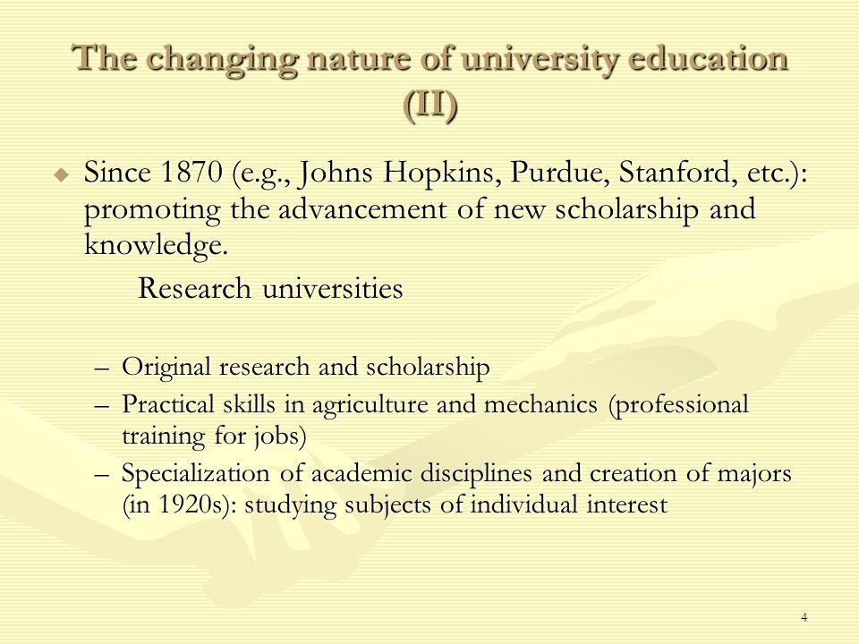 4 The changing nature of university education (II)  Since 1870 (e.g., Johns Hopkins, Purdue, Stanford, etc.): promoting the advancement of new scholarship and knowledge.