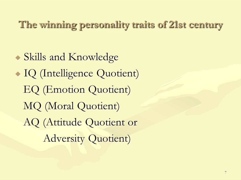7 The winning personality traits of 21st century  Skills and Knowledge  IQ (Intelligence Quotient) EQ (Emotion Quotient) EQ (Emotion Quotient) MQ (Moral Quotient) MQ (Moral Quotient) AQ (Attitude Quotient or AQ (Attitude Quotient or Adversity Quotient) Adversity Quotient)