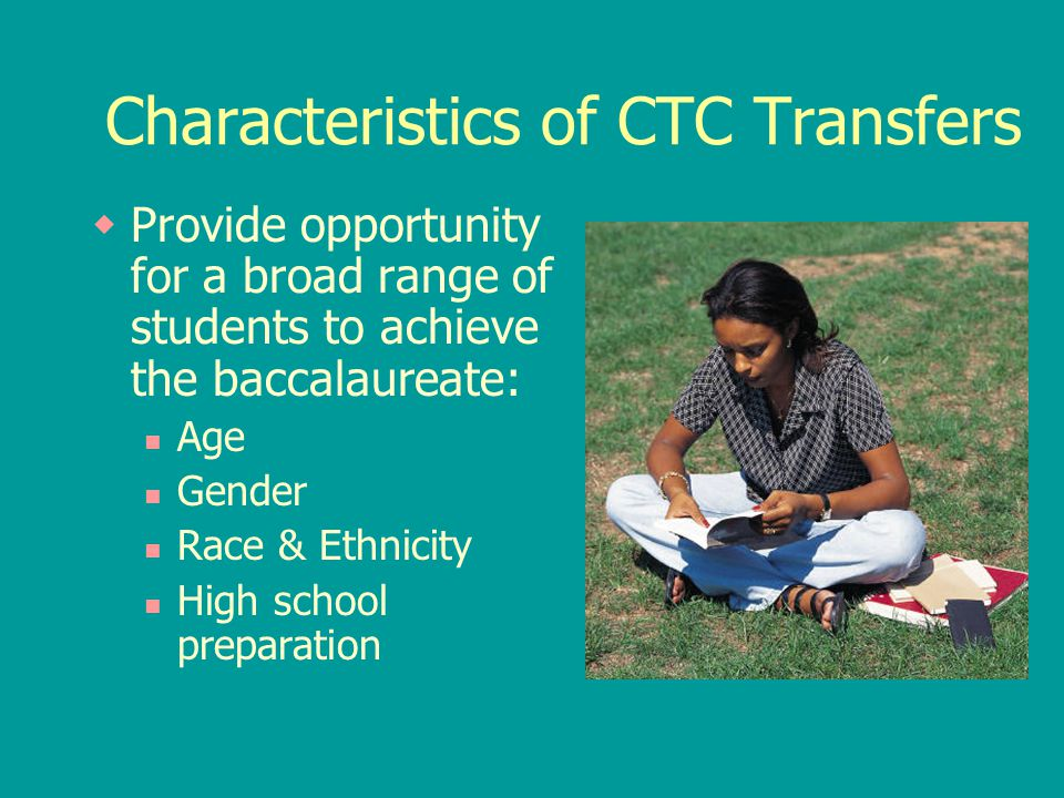 Characteristics of CTC Transfers  Provide opportunity for a broad range of students to achieve the baccalaureate: Age Gender Race & Ethnicity High sc